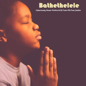 Cyburmusiq, House Victimz & DJ Tears Plk – Bathethelele (Radio Edit) Ft. Jozlina mp3 download