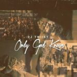 Dj Twiist – Only God Knows