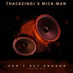 ThackzinDJ & Mick-Man – Can't Get Enough (Deeper Mix) mp3 download