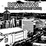 downtown by Dj Obza & Gem Valley MusiQ